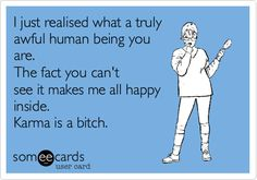 Free and Funny Breakup Ecard: I just realised what a truly awful human being you are. The fact you can't see it makes me all happy inside. Karma is a bitch. Pathetic People Quotes, Karma Quotes, Words Quotes, Quotes To Live By, Sayings, Amazing Quotes, Best Quotes, Love Quotes, Funny Quotes