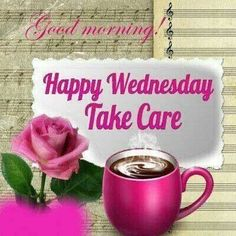 Good Morning Happy Wednesday Take Care and  Make it a good day....