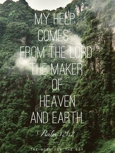 I lift up my eyes to the hills. From where does my help come? My help comes from…