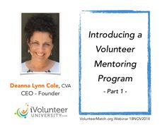 Introducing a volunteer mentoring program By Deanna Lynn Cole www.ivolunteerUNIVERSITY.com  Mentoring improves success in volunteer placement, increases recruiting & retention rates, engages seasoned volunteers & creates a sustainable practice for your organization. What You'll Learn: How a volunteer mentor program can positively impact a volunteer engagement program. Best practices for introducing a volunteer mentoring program.  ivolunteerUNIVERSITY@gmail.com