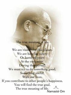 The true meaning of life.  We are visitors on this planet.  We are here for ninety or a hundred years at the very most.  During that period, we must try to do something good, something useful with our lives.  If you contribute to other people's happiness, you will find the true goal.  The true meaning of life.