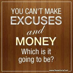 I need to make this my daily affirmation; not because money is the most important thing in life, but because I can't make excuses for where I'm at financially.