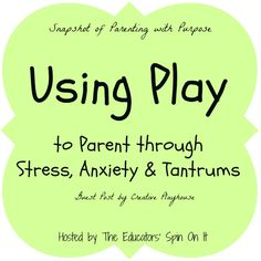 Using Play to Parent Through Stress, Anxiety, Temper Tantrums and Big Emotions. Creative Playhouse shares a Snapshot of Parenting with Purpose on The Educators' Spin On It