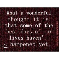 What a wonderful thought it is that some of the best days of our lives haven't happened yet......   :)