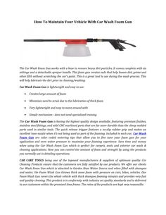 Cleaning with car wash foam gun is easier and faster than small detailing brushes or swabs.