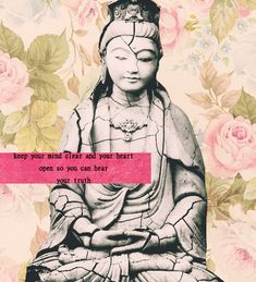"""Keep your mind clear and your heart open so you can hear your truth."" - Kwan Yin, 'female' Buddha."