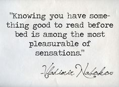 """ knowing your have something good to read before bed is among the most pleasurable of sensations"""