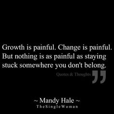 Growth is painful. Change is painful. But nothing is as painful as staying stuck somewhere you don't belong #Quotes #change #pain #life #wisdom