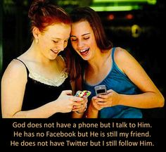 God does not have a phone but I talk to Him. He has no Facebook but He is still my friend. He does not have Twitter but I still follow Him. The Family