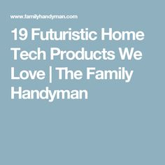 19 Futuristic Home Tech Products We Love | The Family Handyman