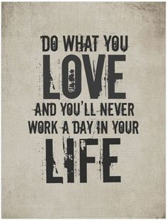 I love this quote. If it's what you have a heart for, if it's your passion, it will never seem like work. :)