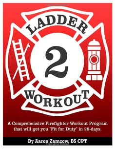 "Ladder 2 Workout: A Comprehensive Firefighter Workout Program that will get you ""Fit for Duty"" in 28 days 