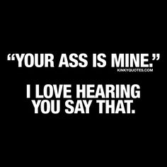 "Your ass is mine. I love hearing you say that. ❤️  When that special someone in your life tells you ""your ass is mine.""  ❤️"