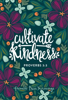 """CULTIVATE KINDNESS""""Do not let kindness and truth leave you; Bind them around your neck, Write them on the tablet of your heart."""""""
