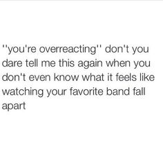 """Almost everyone I know has told me that I'm """"overreacting because it's just a band"""" But they don't realize how important that band is to me. THAT BAND SAVED MY FUCKING LIFE, YOU BITCHES! YOU DIDN'T!!"""