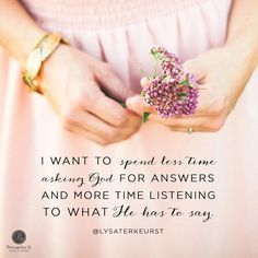 I want to spend less time asking God for answers, and more time listening to what He has to say. <3