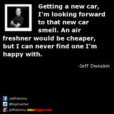 Getting a new car, I'm looking forward to that new car smell. An air freshner would be cheaper, but I can never find one I'm happy with. -  by Jeff Dwoskin