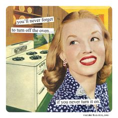 Funny but Mostly for Women you'll never forget to turn off the oven…if you never turn it on | Anne Taintor  #retro #vintage #funnies