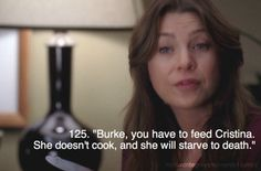 Burke, you have to feed Cristina. She doesn't cook and she will starve to death.
