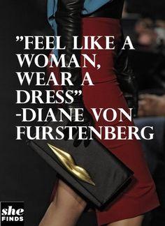 """""""Feel like a woman, wear a dress"""" ~Diane Von Furstenberg"""