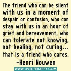 """""""The friend who can be silent with us in a moment of despair or confusion, who can stay with us in an hour of grief and bereavement, who can tolerate not knowing, not healing, not curing... that is a friend who cares."""" -Henri Nouwen by deeplifequotes, via Flickr"""