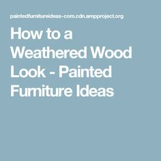 How to a Weathered Wood Look - Painted Furniture Ideas