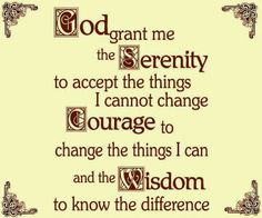 God grant me the Serenity to accept the things I cannot change Courage to change the things I can and the Wisdom to know the difference | An...