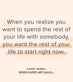 """""""When you realize you want to spend the rest of your life with somebody, you want the rest of your life to start right now."""""""