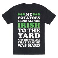 "This funny St. Patrick's day shirt features clovers and the phrase ""my potatoes bring all the Irish to the yard and they're like that famine was hard"" and is perfect for St. Patrick's day celebrations, Irish people, history buffs, people who love funny mashup shirts, potato lovers, getting drunk, and partying in style this St. Patrick's day!"