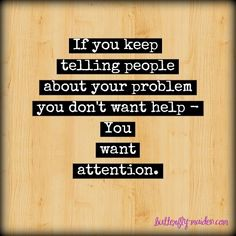 If you keep telling people about your problem (but doing nothing about it), you don't want help-- you want attention.