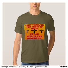 ONLY THROUGH THE CROSS OF JESUS, HE CAN RESCUE AND REDEEM US is an image that will provide great inspiration. When Jesus died on the cross, his death was meant to rescue and redeem us from our sins. So through His blood, we are rescued and redeemed from sin! Order your copy of the T-shirt or other apparel with this spiritual image on it today!