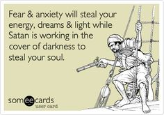 Fear & anxiety will steal your energy, dreams & light while Satan is working in the cover of darkness to steal your soul.