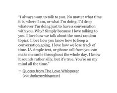 whatever kind of day i'm having talking to you makes it better Soulmate Love Quotes, Cute Love Quotes, Love Quotes For Him, Last Love Quotes, Thankful Quotes For Him, Falling For You Quotes, Liking Someone Quotes, Motivacional Quotes, Crush Quotes