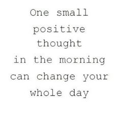 That positive thought to get you going.
