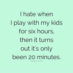 I hate when I play with my kids for six hour, then it turns out it's only been 20 minutes.