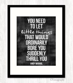 You need to let little things that would ordinarily bore you suddenly thrill you~ Andy Warhol