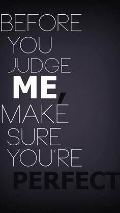 Before you judge me make sure your perfect