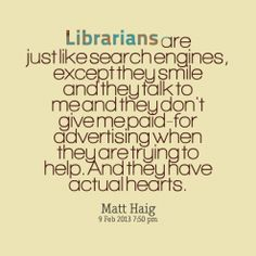 """Librarians are just like search engines, except they smile and they talk to me and they don't give me paid-for advertising when they are trying to help. And they have actual hearts."" --Matt Haig"