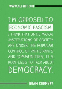 I'm opposed to economic fascism. I think that until major institutions of society are under the popular control of participants and communities, it's pointless to talk about democracy. // Noam Chomsky