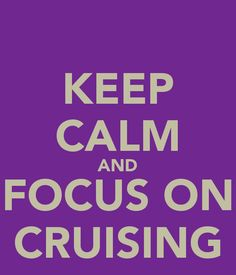 http://sd.keepcalm-o-matic.co.uk/i/keep-calm-and-focus-on-cruising-1.png