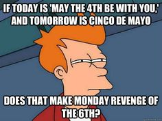 If today is May the 4th be with you, and tomorrow is cinco de Mayo, does that make Monday revenge of the 6th?