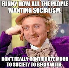 Of course! That's why they're socialists because they have nothing to contribute. So they want to take it from people that do. I called them douchebag scum suckers.