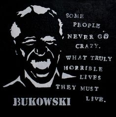 """Some people never go crazy. What truly horrible lives they must live."" ~ Charles Bukowski"