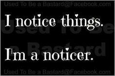 I notice everything...