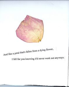 And like a petal falling from a dying flower I fell for you knowing itd never work out anyways