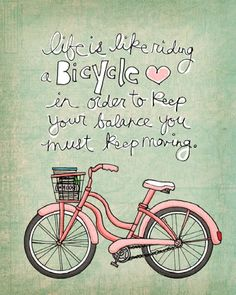 Life is like riding a Bicycle ... In order to keep your balance you must keep moving.
