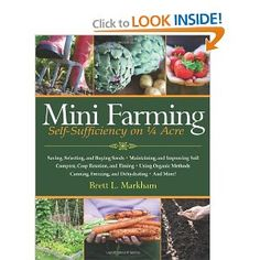 """Mini Farming: Self-Sufficiency on 1/4 Acre"" by Brett L. Markham - Description: ""Start a mini farm on a quarter acre or less, provide 85 percent of the food for a family of four and earn an income."""