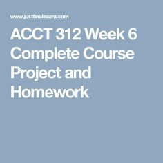 ACCT 312 Week 6 Complete Course Project and Homework