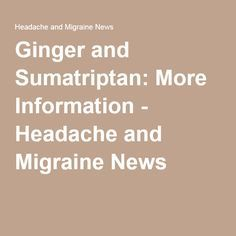 Ginger and Sumatriptan: More Information - Headache and Migraine News