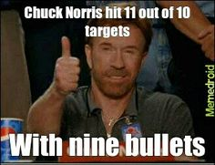 Chuck Norris hit 11 out of 10 targets...with nine bullets.